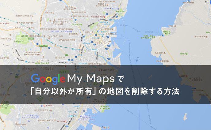 Google マイマップで「自分以外が所有」の地図を削除する方法
