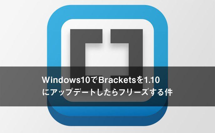 Windows10でBracketsを1.10にアップデートしたらフリーズする件