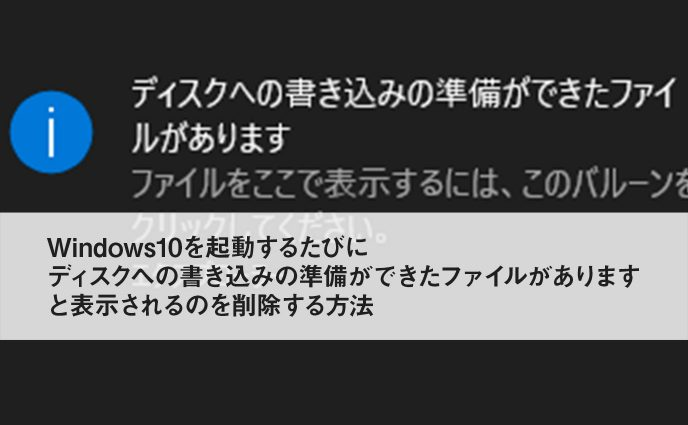 Windows10を起動するたびにディスクへの書き込みの準備ができたファイルがあります と表示されるのを削除する方法